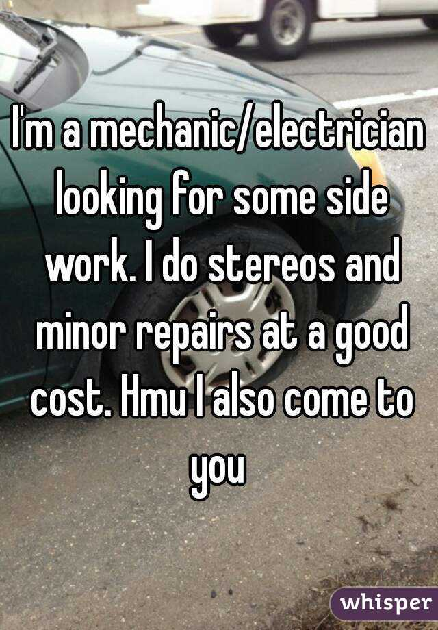 I'm a mechanic/electrician looking for some side work. I do stereos and minor repairs at a good cost. Hmu I also come to you