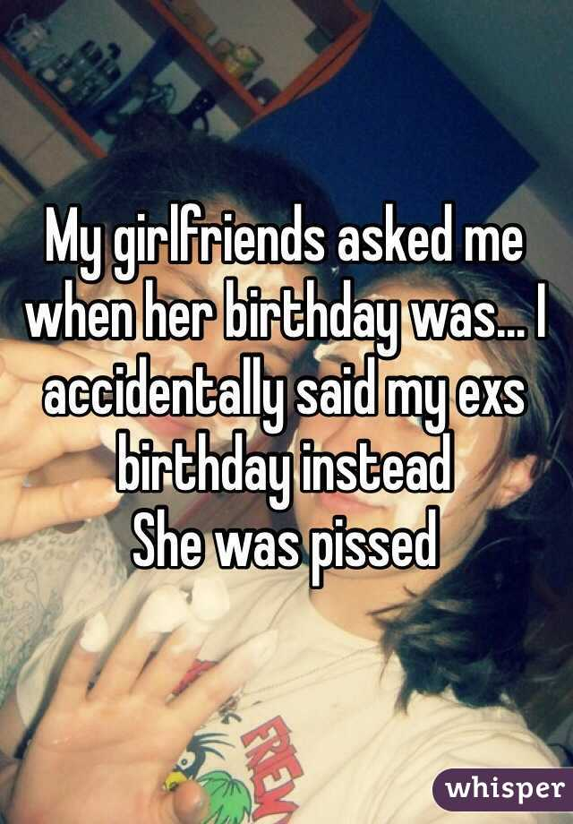 My girlfriends asked me when her birthday was... I accidentally said my exs birthday instead She was pissed