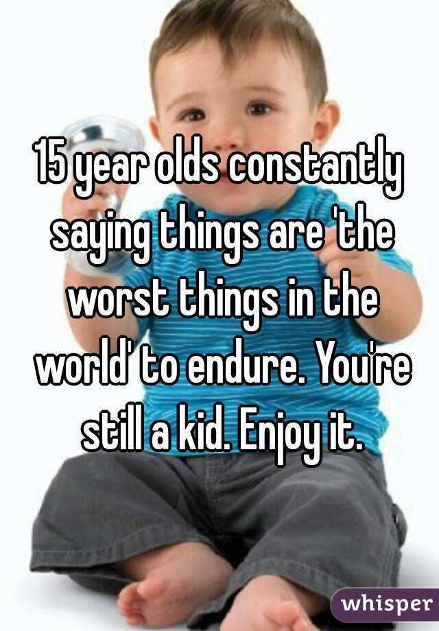 15 year olds constantly saying things are 'the worst things in the world' to endure. You're still a kid. Enjoy it.