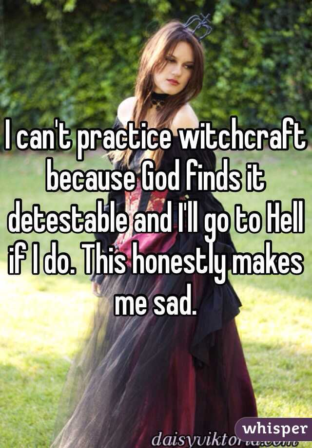 I can't practice witchcraft because God finds it detestable and I'll go to Hell if I do. This honestly makes me sad.