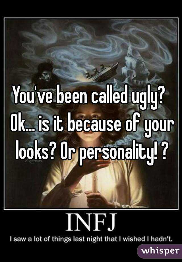 You've been called ugly?  Ok... is it because of your looks? Or personality! ?