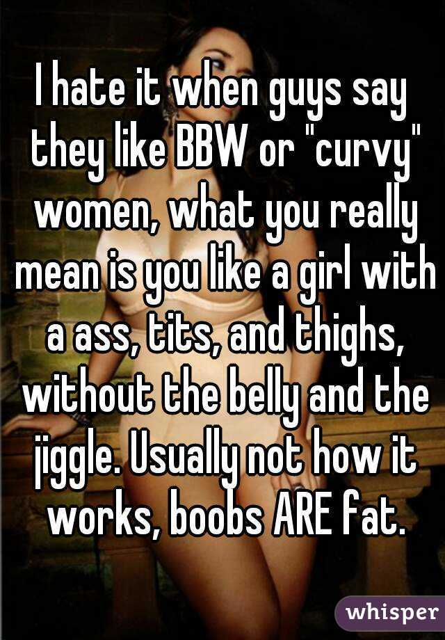 """I hate it when guys say they like BBW or """"curvy"""" women, what you really mean is you like a girl with a ass, tits, and thighs, without the belly and the jiggle. Usually not how it works, boobs ARE fat."""