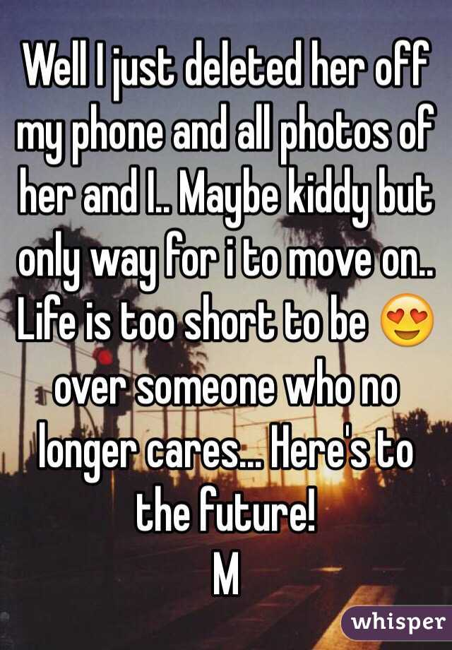 Well I just deleted her off my phone and all photos of her and I.. Maybe kiddy but only way for i to move on.. Life is too short to be 😍 over someone who no longer cares... Here's to the future!  M