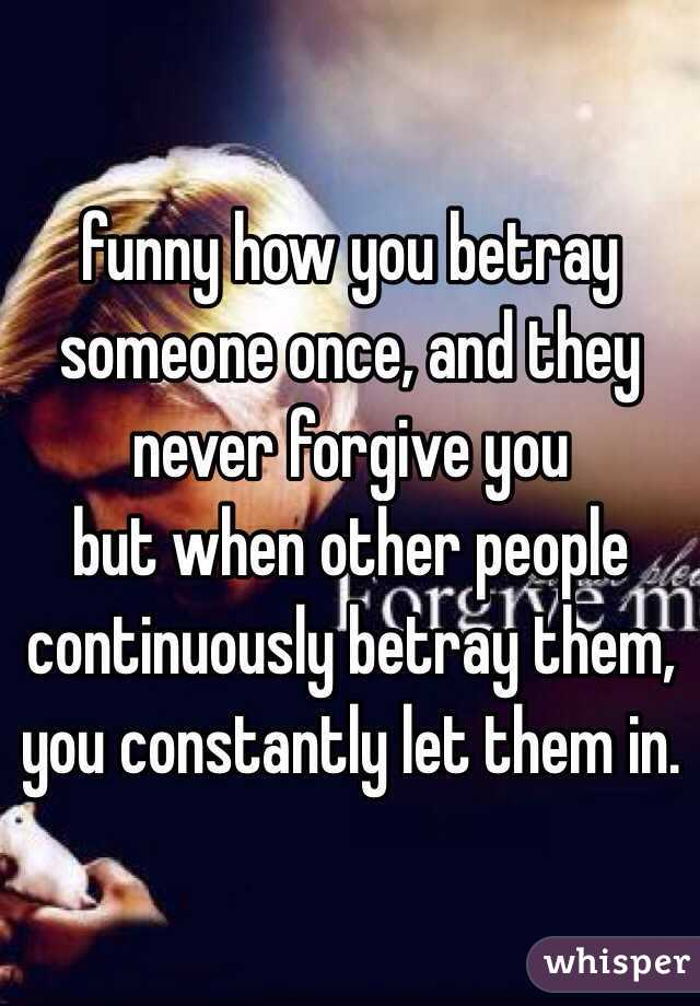 funny how you betray someone once, and they never forgive you but when other people continuously betray them, you constantly let them in.