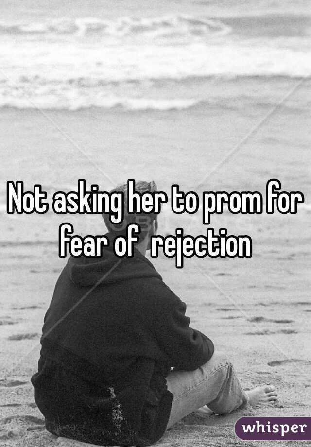 Not asking her to prom for fear of  rejection