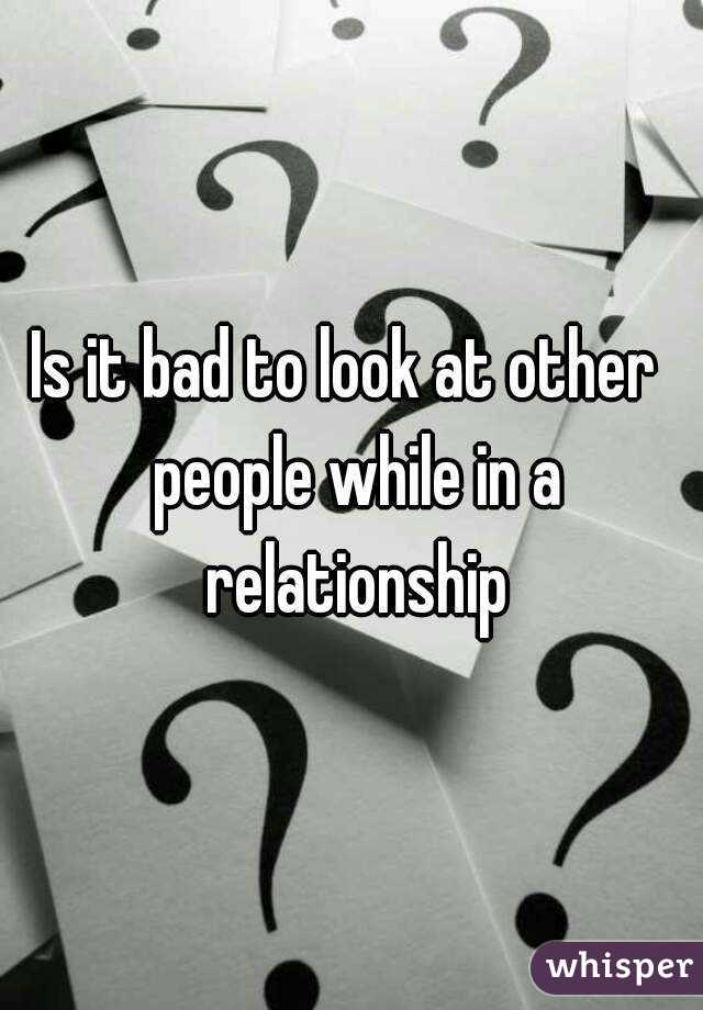Is it bad to look at other  people while in a relationship