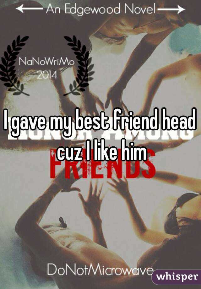 I gave my best friend head cuz I like him