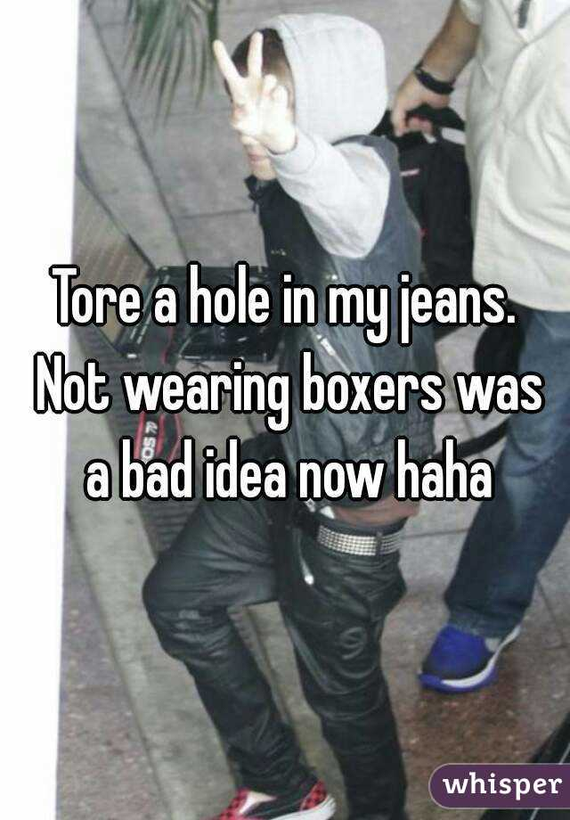 Tore a hole in my jeans. Not wearing boxers was a bad idea now haha