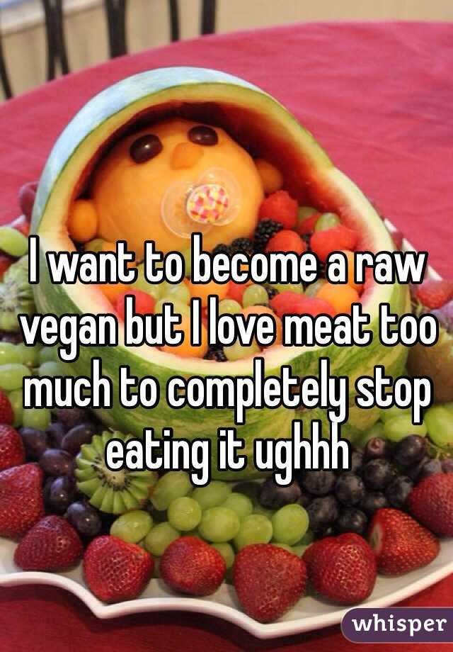 I want to become a raw vegan but I love meat too much to completely stop eating it ughhh