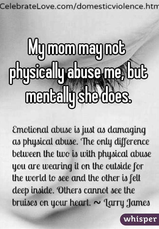 My mom may not physically abuse me, but mentally she does.