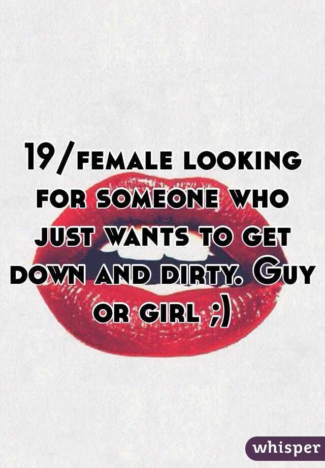 19/female looking for someone who just wants to get down and dirty. Guy or girl ;)
