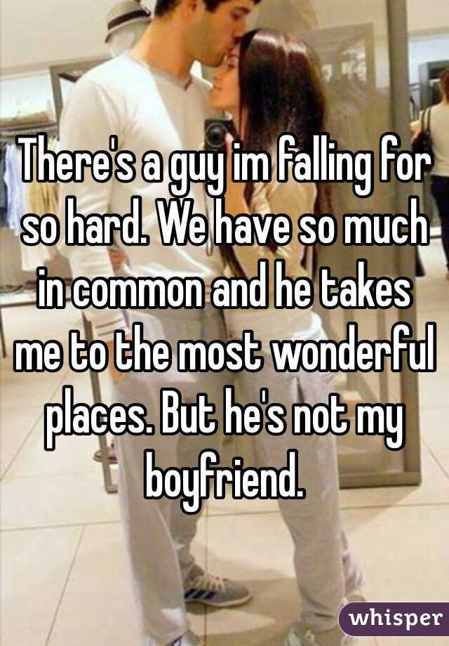 There's a guy im falling for so hard. We have so much in common and he takes me to the most wonderful places. But he's not my boyfriend.