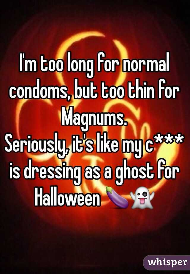 I'm too long for normal condoms, but too thin for Magnums.  Seriously, it's like my c*** is dressing as a ghost for Halloween 🍆👻