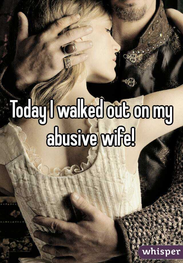 Today I walked out on my abusive wife!