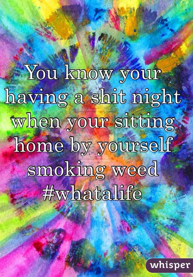 You know your having a shit night when your sitting home by yourself smoking weed #whatalife