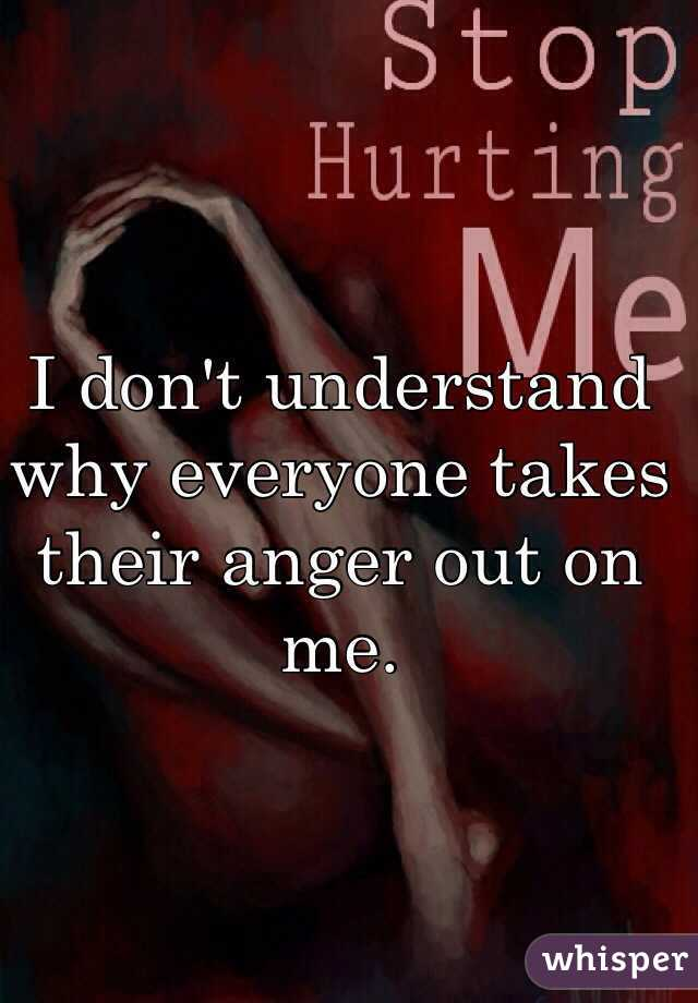 I don't understand why everyone takes their anger out on me.