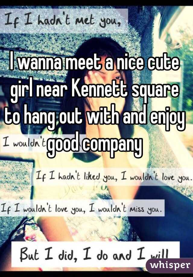 I wanna meet a nice cute girl near Kennett square to hang out with and enjoy good company