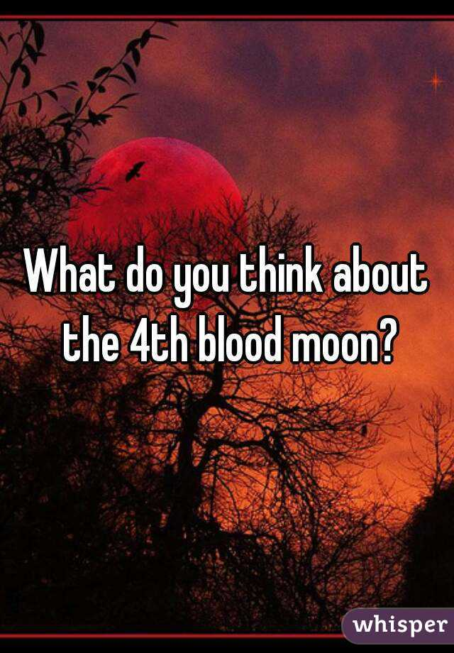 What do you think about the 4th blood moon?