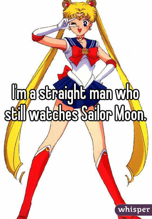 I'm a straight man who still watches Sailor Moon.