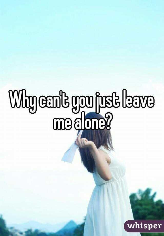 Why can't you just leave me alone?