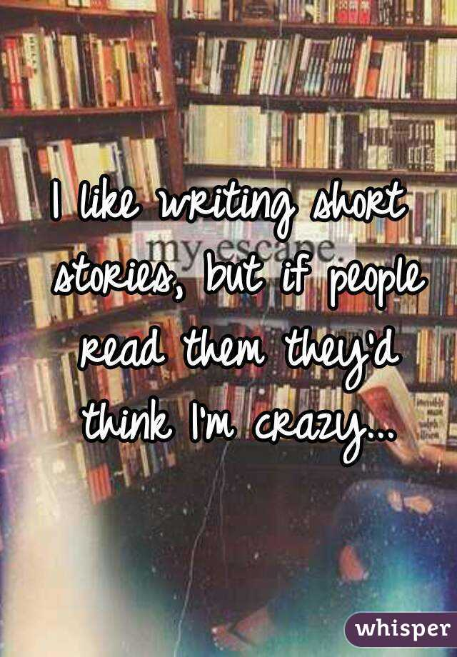 I like writing short stories, but if people read them they'd think I'm crazy...