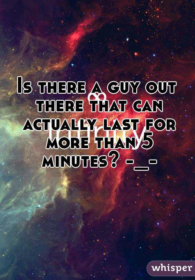 Is there a guy out there that can actually last for more than 5 minutes? -_-