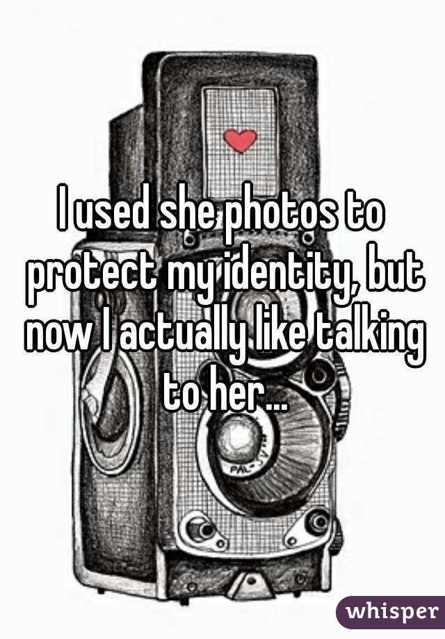 I used she photos to protect my identity, but now I actually like talking to her...
