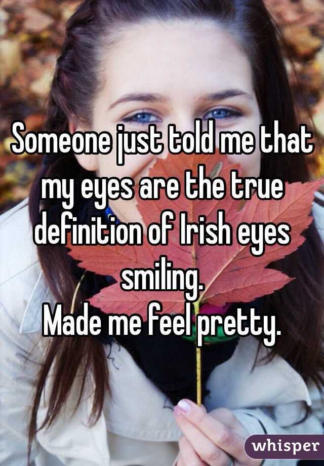 Someone just told me that my eyes are the true definition of Irish eyes smiling.  Made me feel pretty.