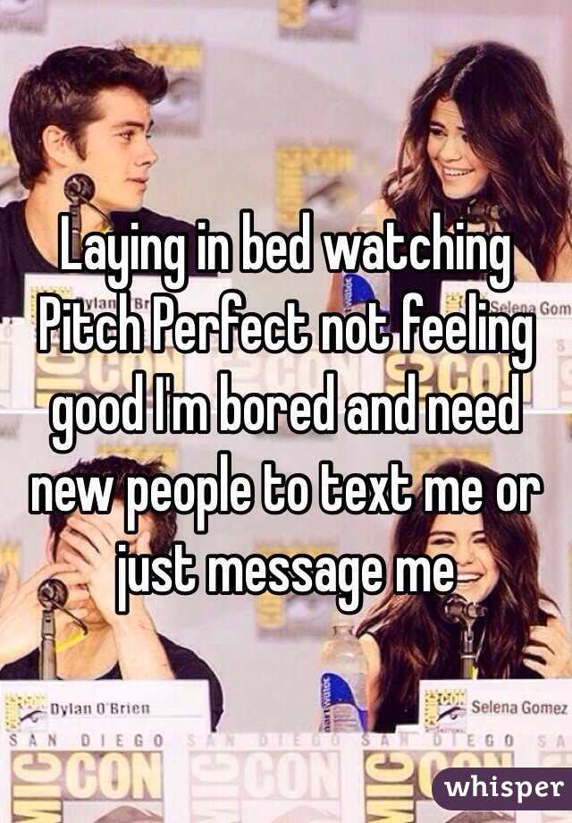 Laying in bed watching Pitch Perfect not feeling good I'm bored and need new people to text me or just message me