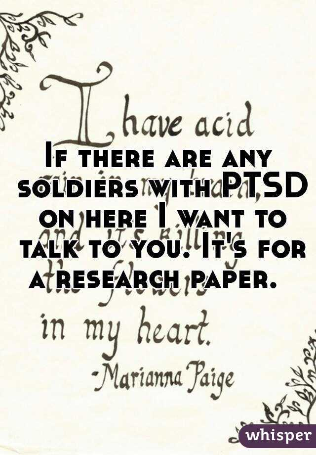 If there are any soldiers with PTSD on here I want to talk to you. It's for a research paper.