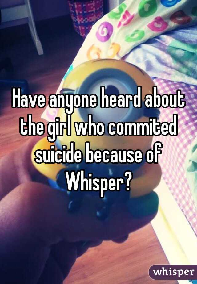 Have anyone heard about the girl who commited suicide because of Whisper?