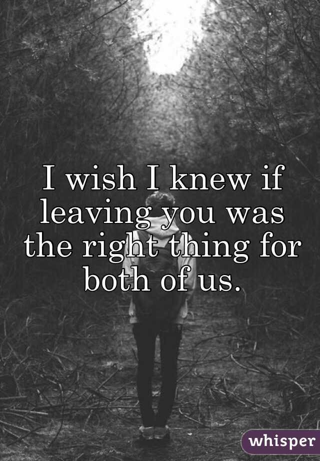 I wish I knew if leaving you was the right thing for both of us.