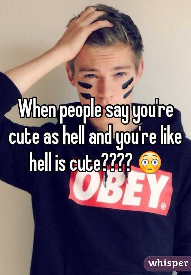When people say you're cute as hell and you're like hell is cute???? 😳