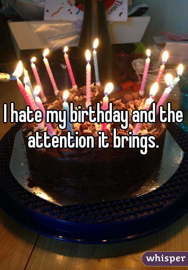 I hate my birthday and the attention it brings.