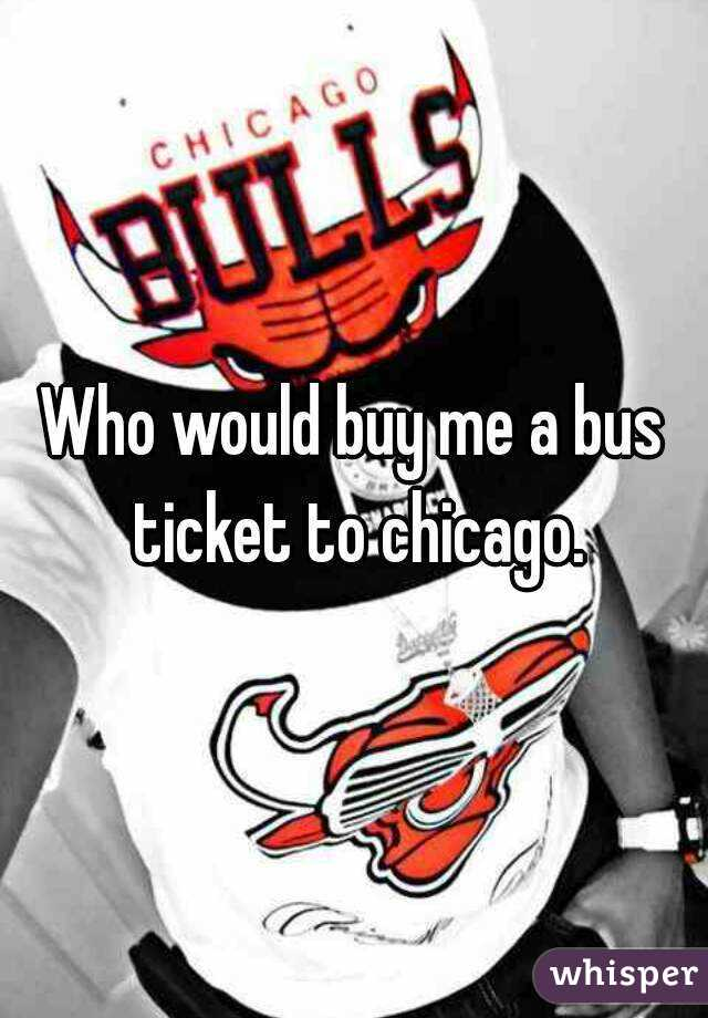 Who would buy me a bus ticket to chicago.