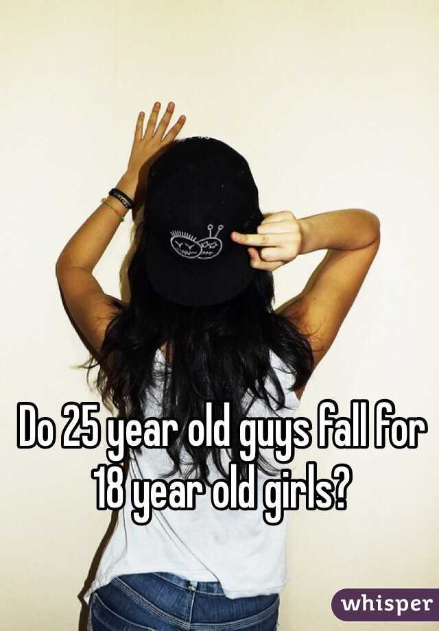 Do 25 year old guys fall for 18 year old girls?