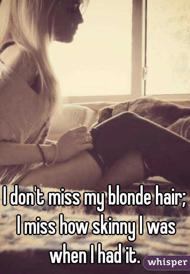 I don't miss my blonde hair; I miss how skinny I was when I had it.