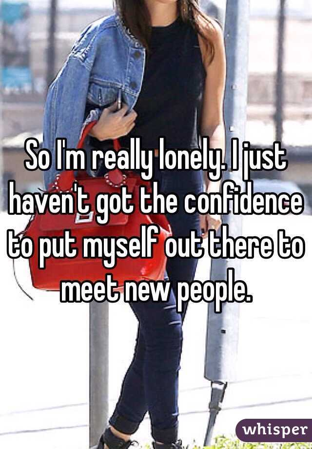 So I'm really lonely. I just haven't got the confidence to put myself out there to meet new people.