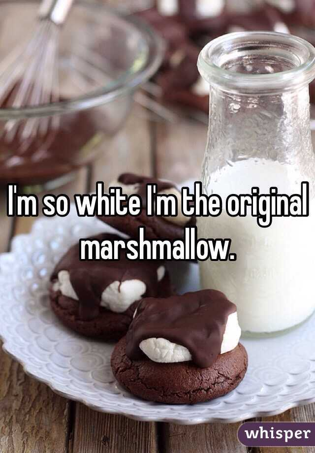 I'm so white I'm the original marshmallow.