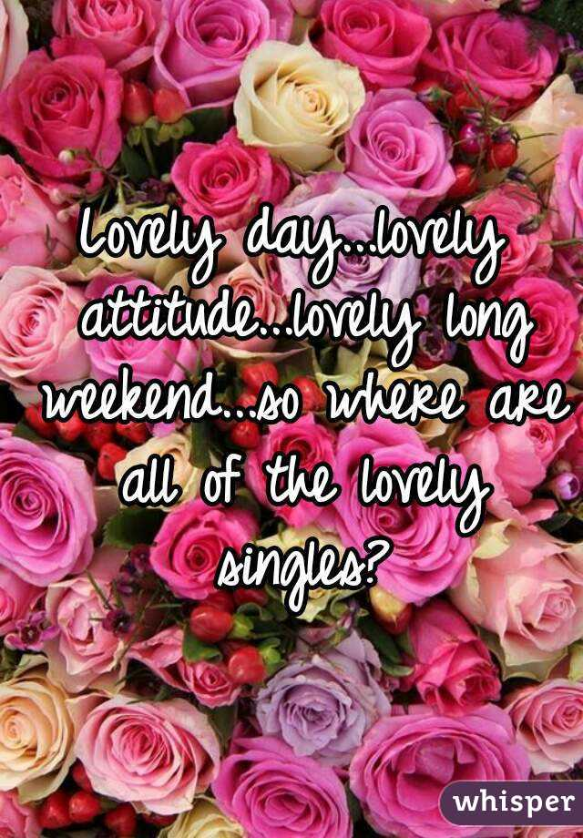Lovely day...lovely attitude...lovely long weekend...so where are all of the lovely singles?