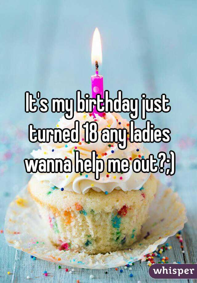 It's my birthday just turned 18 any ladies wanna help me out?;)
