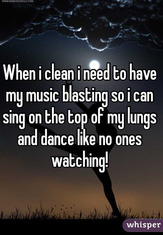 When i clean i need to have my music blasting so i can sing on the top of my lungs and dance like no ones watching!