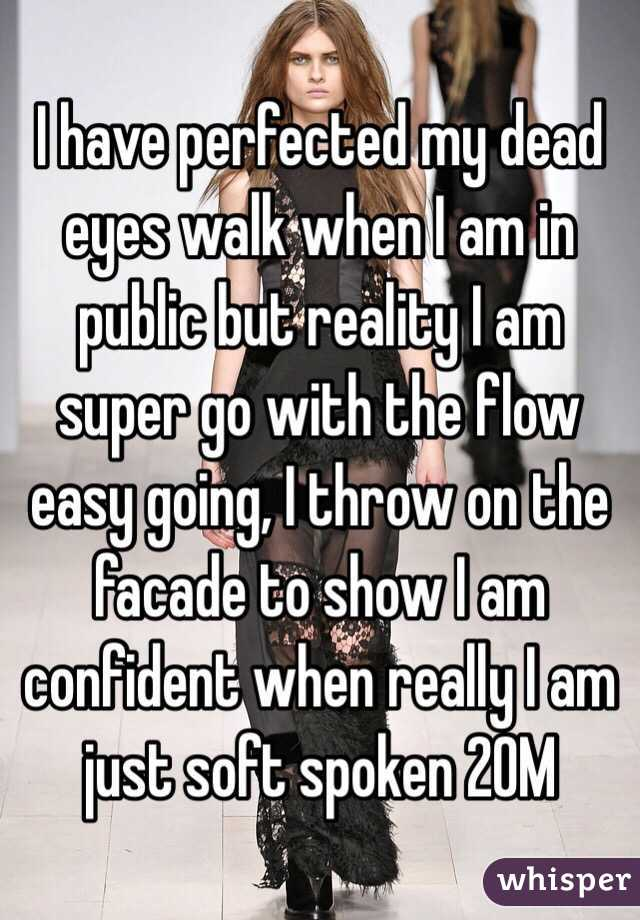 I have perfected my dead eyes walk when I am in public but reality I am super go with the flow easy going, I throw on the facade to show I am confident when really I am just soft spoken 20M