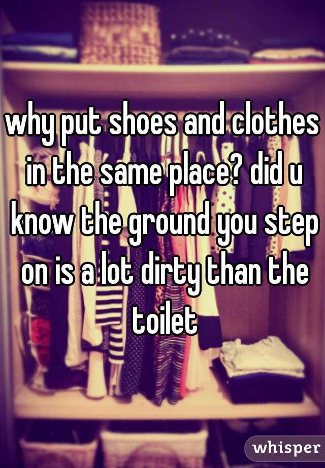 why put shoes and clothes in the same place? did u know the ground you step on is a lot dirty than the toilet