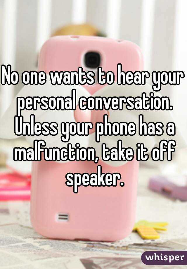 No one wants to hear your personal conversation. Unless your phone has a malfunction, take it off speaker.