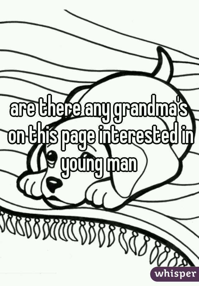 are there any grandma's on this page interested in young man
