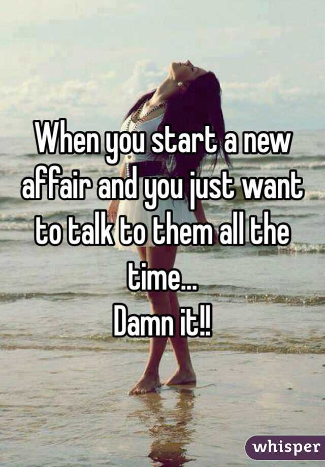 When you start a new affair and you just want to talk to them all the time... Damn it!!