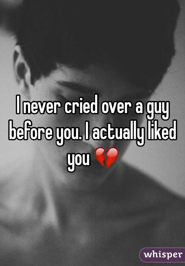 I never cried over a guy before you. I actually liked you 💔