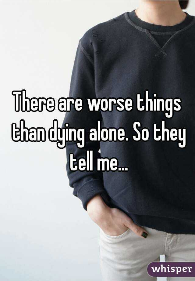 There are worse things than dying alone. So they tell me...