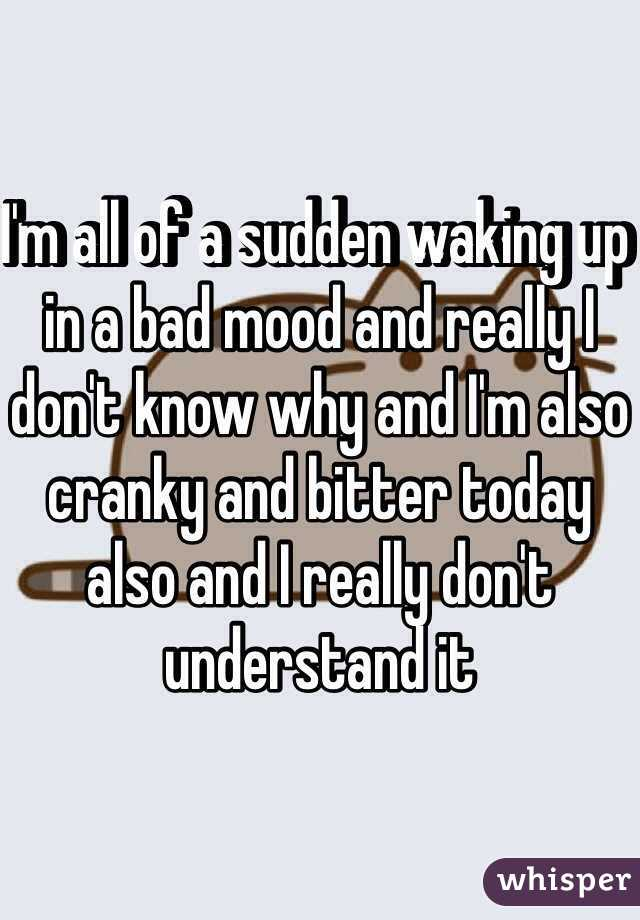 I'm all of a sudden waking up in a bad mood and really I don't know why and I'm also cranky and bitter today also and I really don't understand it